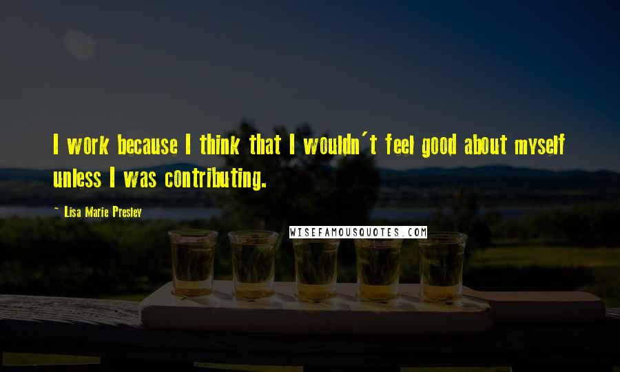 Lisa Marie Presley quotes: I work because I think that I wouldn't feel good about myself unless I was contributing.
