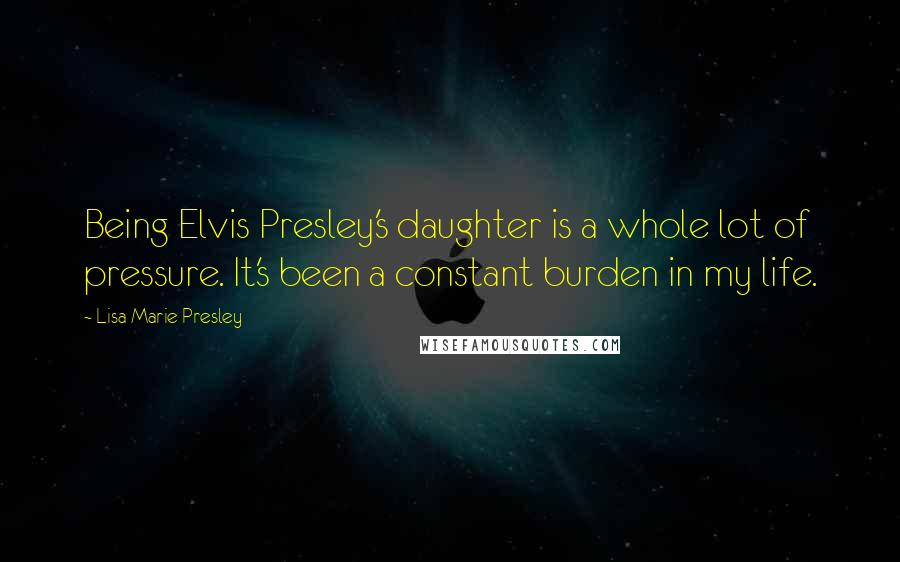 Lisa Marie Presley quotes: Being Elvis Presley's daughter is a whole lot of pressure. It's been a constant burden in my life.