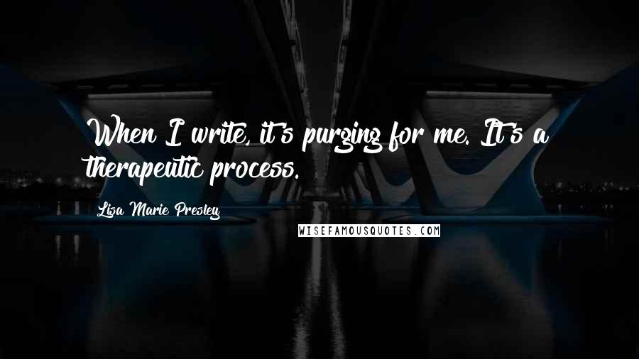 Lisa Marie Presley quotes: When I write, it's purging for me. It's a therapeutic process.