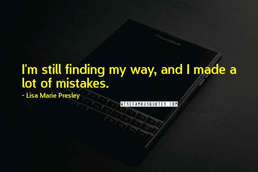 Lisa Marie Presley quotes: I'm still finding my way, and I made a lot of mistakes.