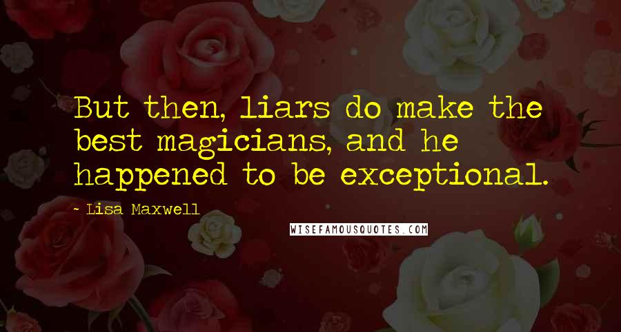 Lisa Maxwell quotes: But then, liars do make the best magicians, and he happened to be exceptional.