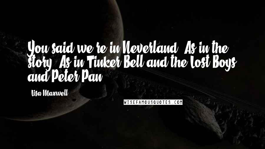 Lisa Maxwell quotes: You said we're in Neverland! As in the story? As in Tinker Bell and the Lost Boys and Peter Pan?