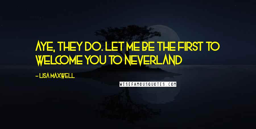 Lisa Maxwell quotes: Aye, they do. Let me be the first to welcome you to Neverland