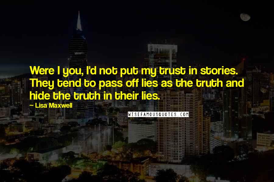 Lisa Maxwell quotes: Were I you, I'd not put my trust in stories. They tend to pass off lies as the truth and hide the truth in their lies.