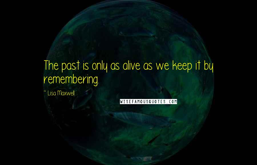 Lisa Maxwell quotes: The past is only as alive as we keep it by remembering.