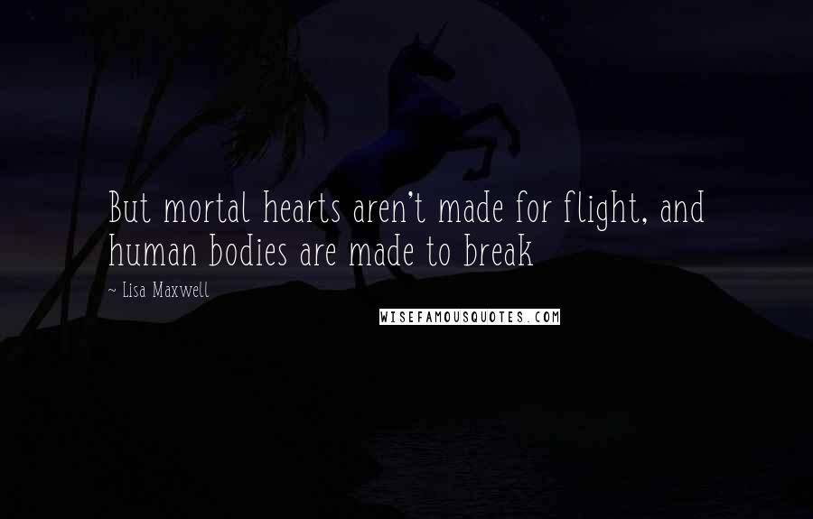 Lisa Maxwell quotes: But mortal hearts aren't made for flight, and human bodies are made to break