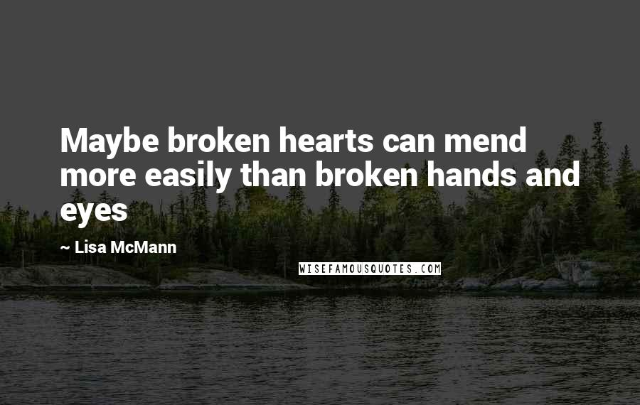 Lisa McMann quotes: Maybe broken hearts can mend more easily than broken hands and eyes