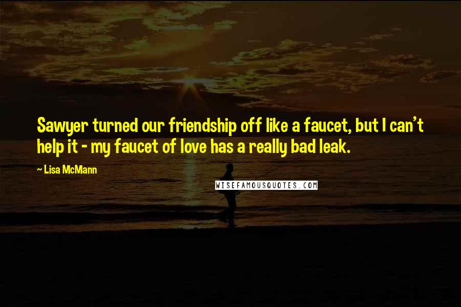 Lisa McMann quotes: Sawyer turned our friendship off like a faucet, but I can't help it - my faucet of love has a really bad leak.