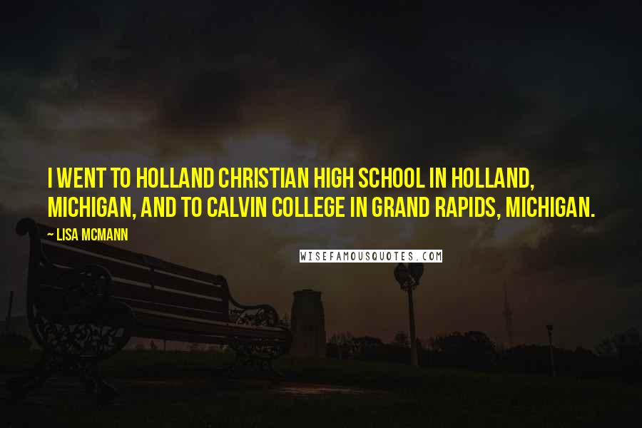 Lisa McMann quotes: I went to Holland Christian High School in Holland, Michigan, and to Calvin College in Grand Rapids, Michigan.