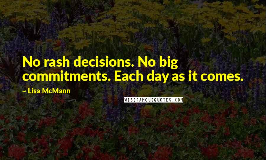 Lisa McMann quotes: No rash decisions. No big commitments. Each day as it comes.