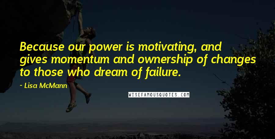 Lisa McMann quotes: Because our power is motivating, and gives momentum and ownership of changes to those who dream of failure.