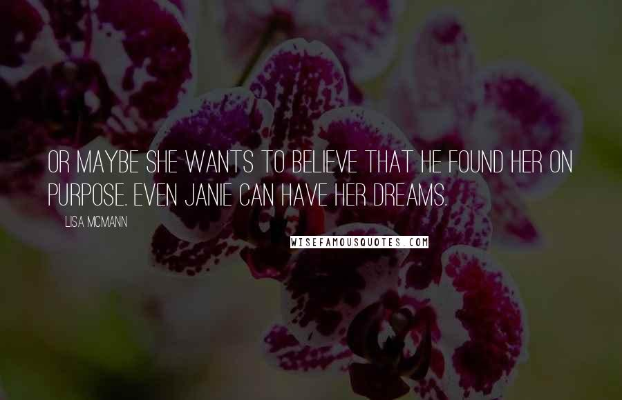 Lisa McMann quotes: Or maybe she wants to believe that he found her on purpose. Even Janie can have her dreams.