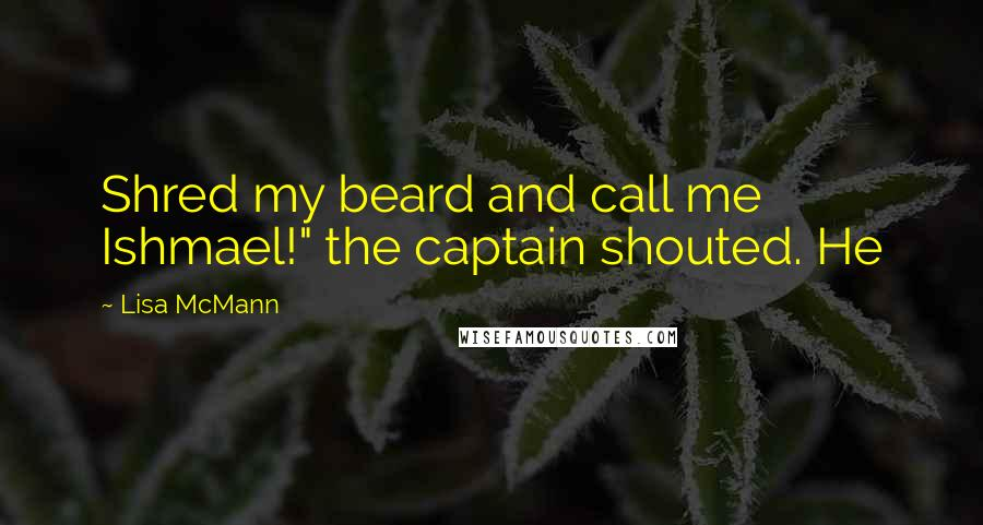 "Lisa McMann quotes: Shred my beard and call me Ishmael!"" the captain shouted. He"