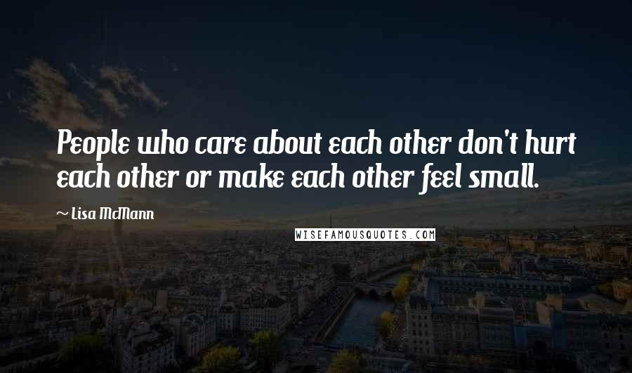 Lisa McMann quotes: People who care about each other don't hurt each other or make each other feel small.