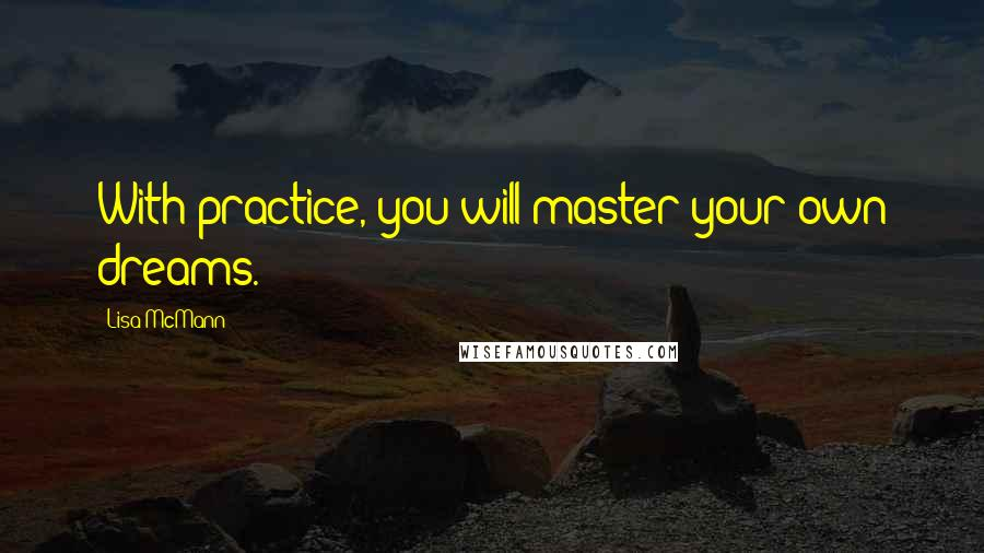 Lisa McMann quotes: With practice, you will master your own dreams.