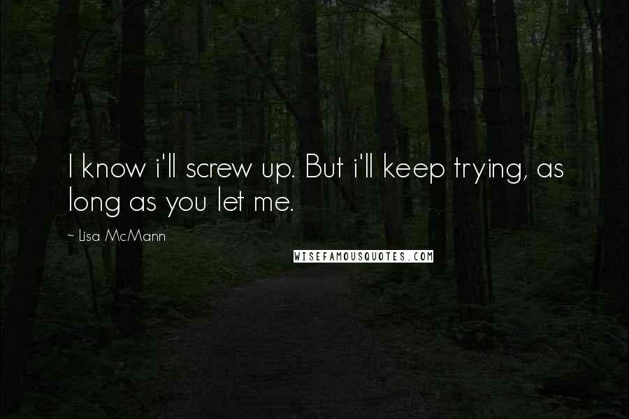 Lisa McMann quotes: I know i'll screw up. But i'll keep trying, as long as you let me.