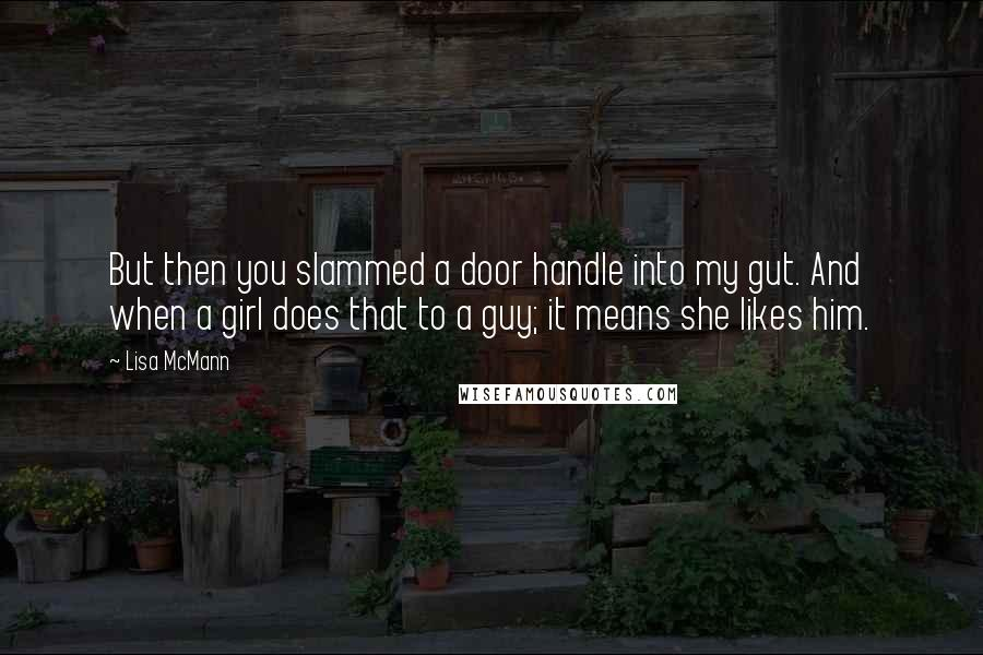 Lisa McMann quotes: But then you slammed a door handle into my gut. And when a girl does that to a guy; it means she likes him.