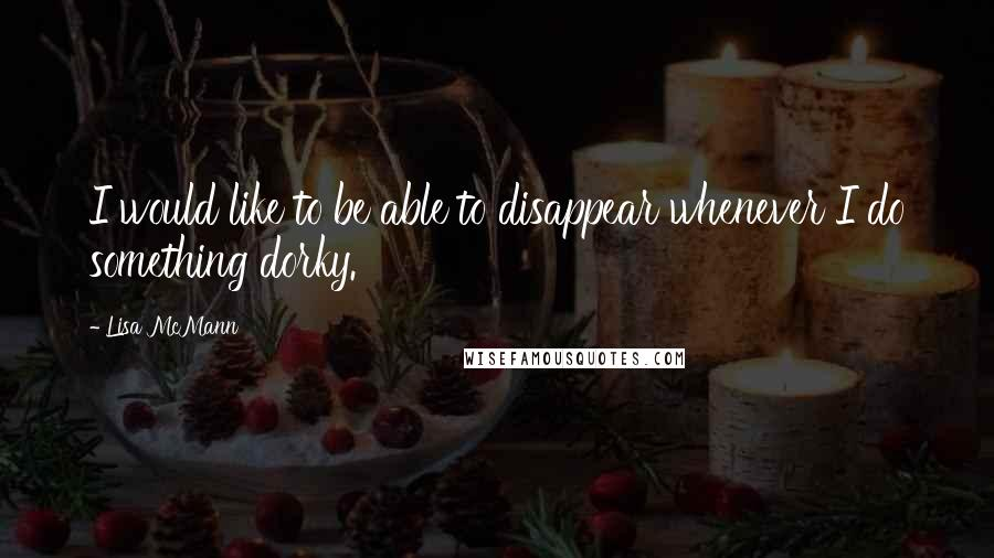 Lisa McMann quotes: I would like to be able to disappear whenever I do something dorky.