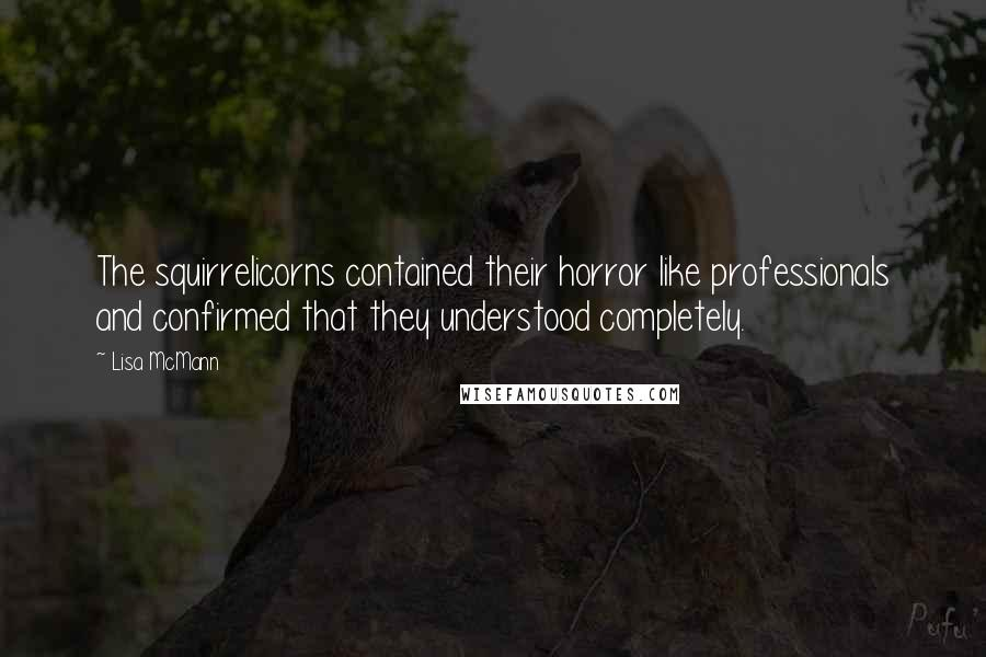 Lisa McMann quotes: The squirrelicorns contained their horror like professionals and confirmed that they understood completely.