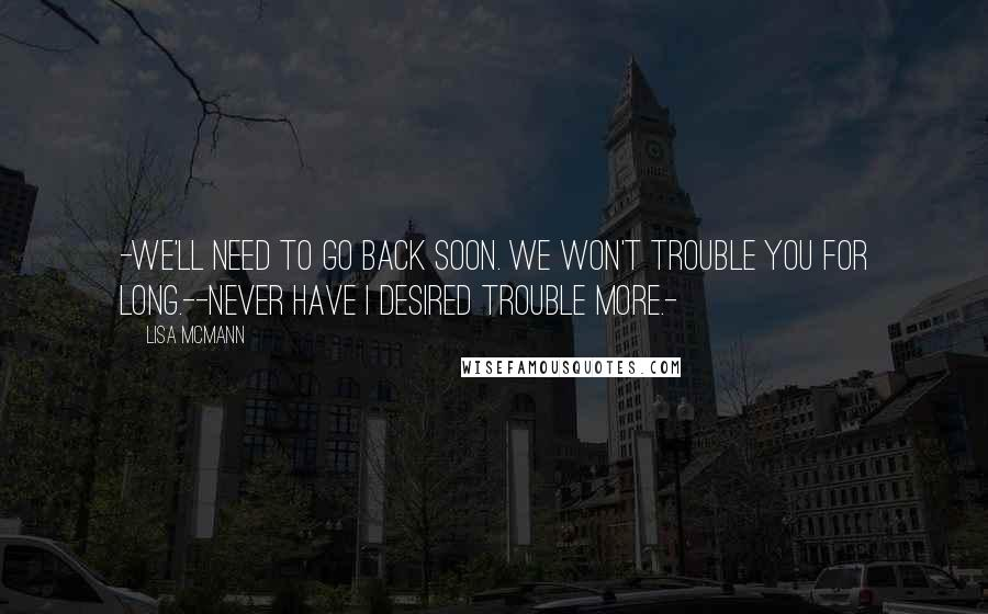 Lisa McMann quotes: -We'll need to go back soon. We won't trouble you for long.--Never have I desired trouble more.-