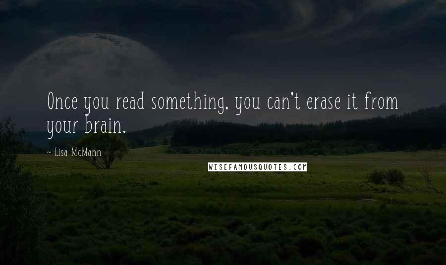Lisa McMann quotes: Once you read something, you can't erase it from your brain.