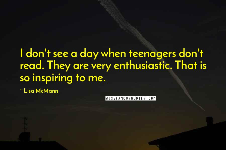 Lisa McMann quotes: I don't see a day when teenagers don't read. They are very enthusiastic. That is so inspiring to me.