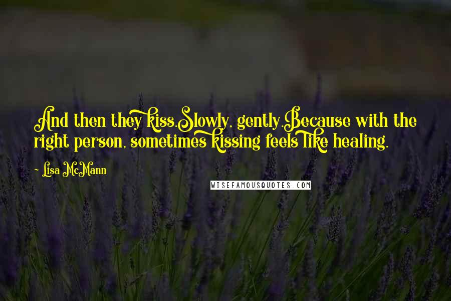 Lisa McMann quotes: And then they kiss.Slowly, gently.Because with the right person, sometimes kissing feels like healing.