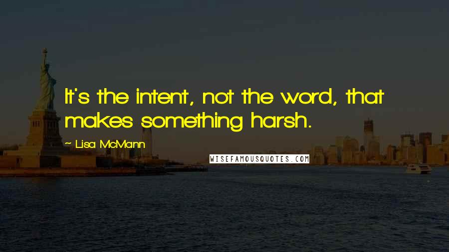 Lisa McMann quotes: It's the intent, not the word, that makes something harsh.