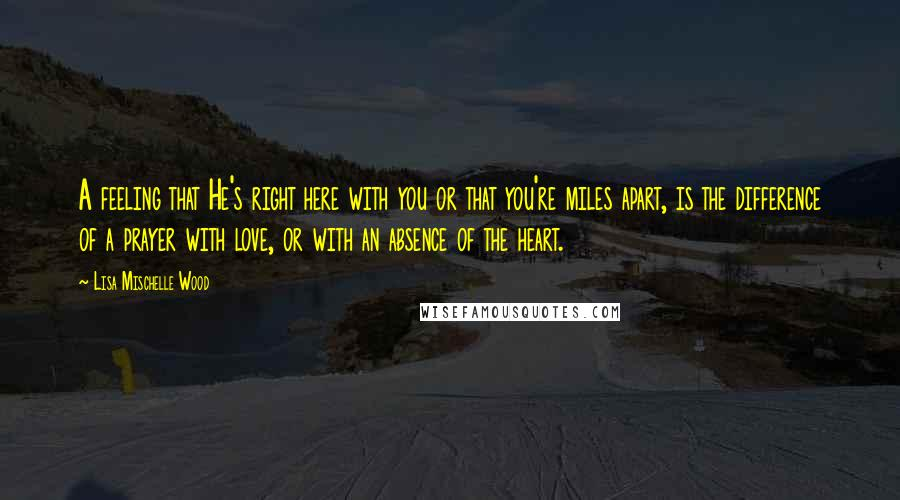 Lisa Mischelle Wood quotes: A feeling that He's right here with you or that you're miles apart, is the difference of a prayer with love, or with an absence of the heart.