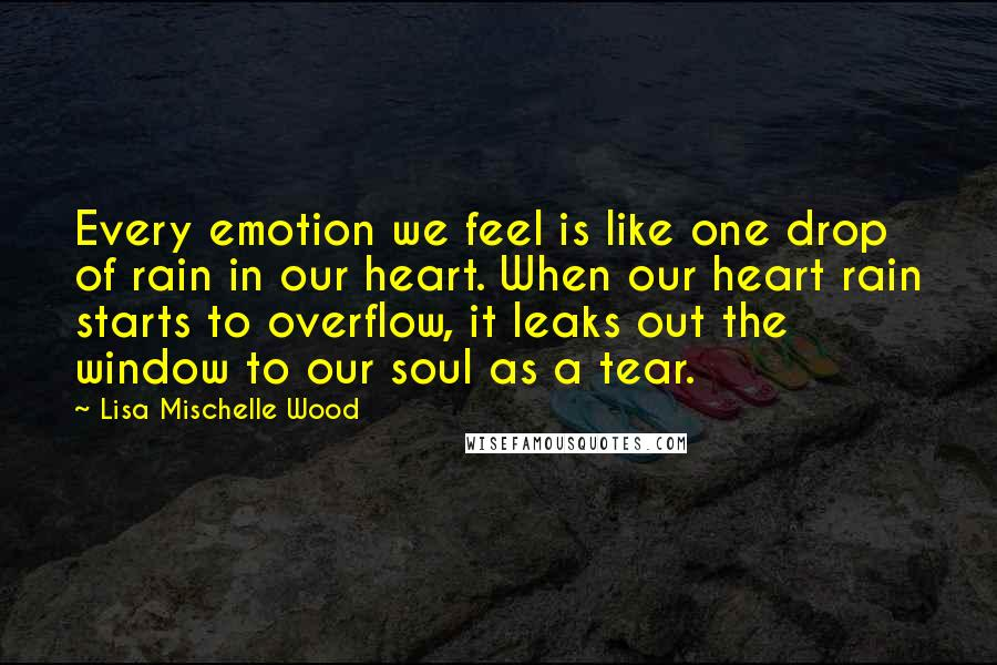 Lisa Mischelle Wood quotes: Every emotion we feel is like one drop of rain in our heart. When our heart rain starts to overflow, it leaks out the window to our soul as a
