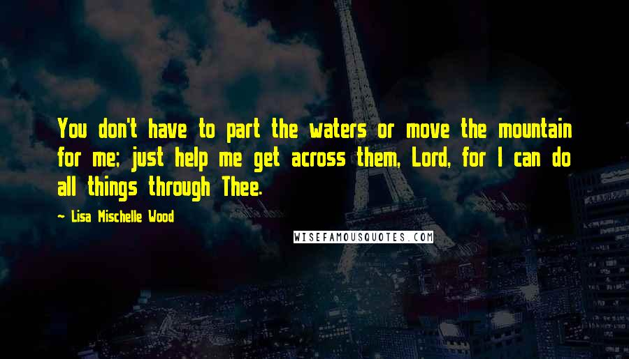 Lisa Mischelle Wood quotes: You don't have to part the waters or move the mountain for me; just help me get across them, Lord, for I can do all things through Thee.