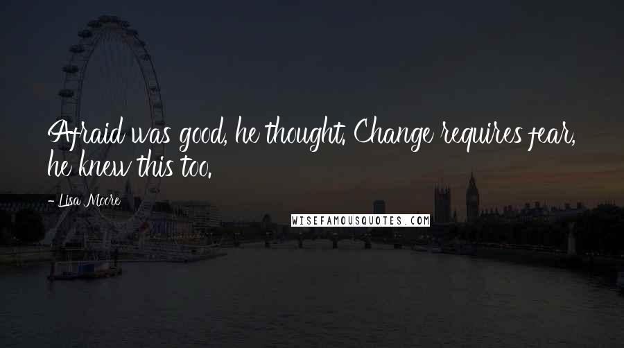 Lisa Moore quotes: Afraid was good, he thought. Change requires fear, he knew this too.