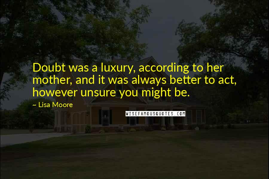 Lisa Moore quotes: Doubt was a luxury, according to her mother, and it was always better to act, however unsure you might be.