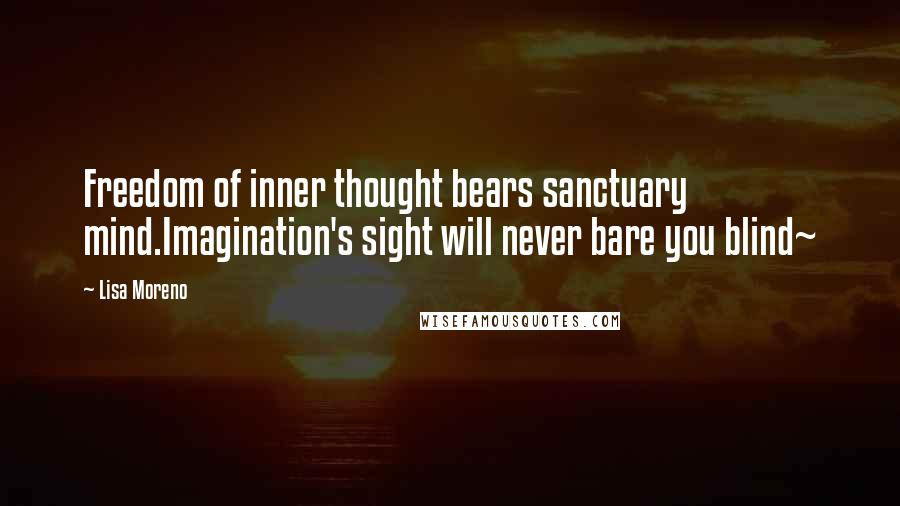 Lisa Moreno quotes: Freedom of inner thought bears sanctuary mind.Imagination's sight will never bare you blind~