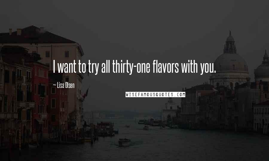 Lisa Olsen quotes: I want to try all thirty-one flavors with you.