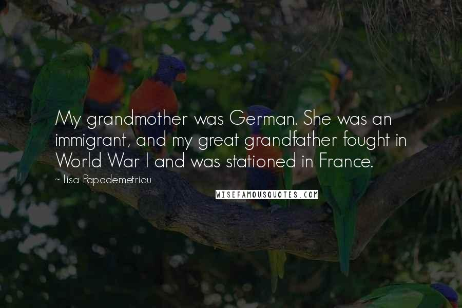 Lisa Papademetriou quotes: My grandmother was German. She was an immigrant, and my great grandfather fought in World War I and was stationed in France.