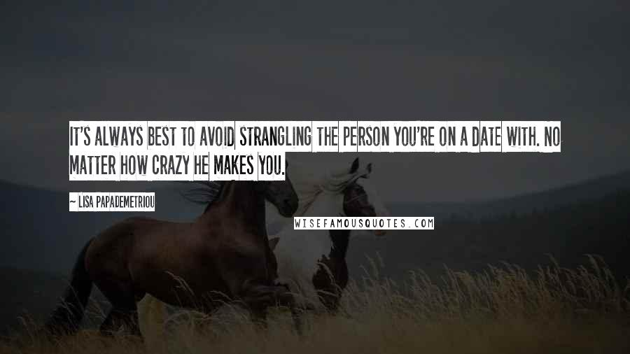 Lisa Papademetriou quotes: It's always best to avoid strangling the person you're on a date with. No matter how crazy he makes you.