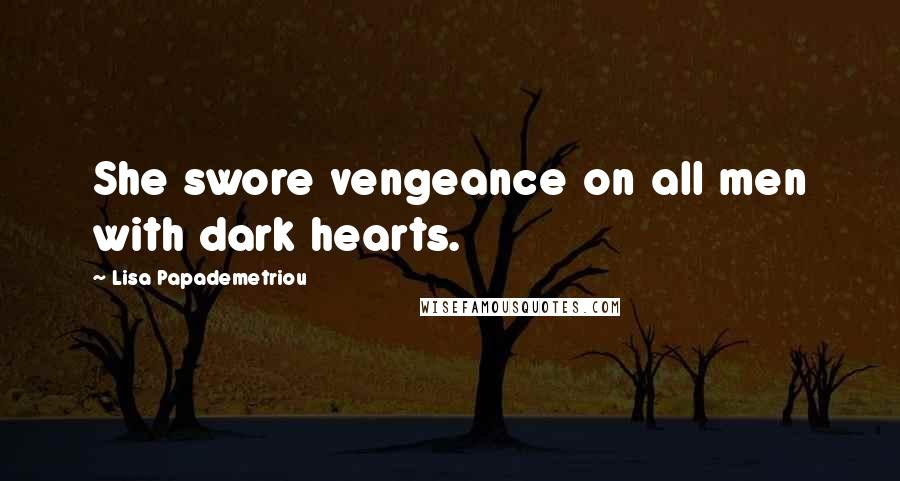 Lisa Papademetriou quotes: She swore vengeance on all men with dark hearts.