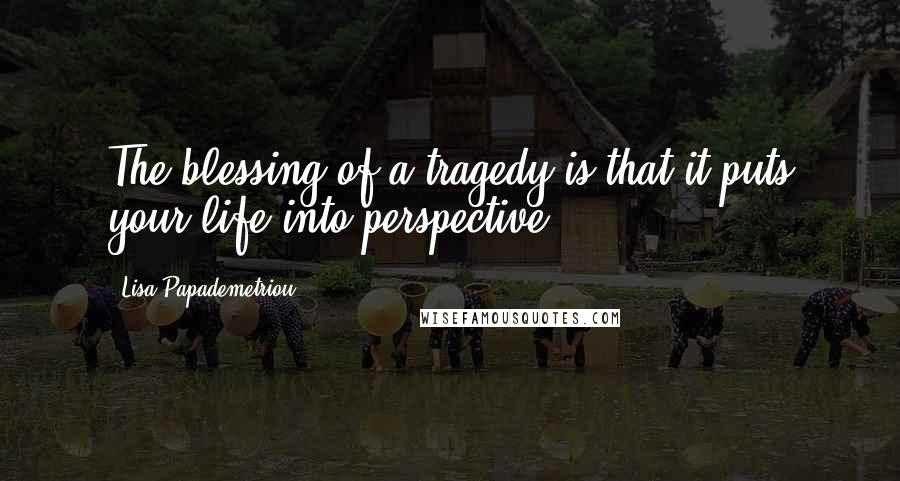 Lisa Papademetriou quotes: The blessing of a tragedy is that it puts your life into perspective.