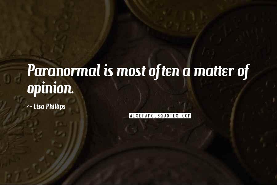 Lisa Phillips quotes: Paranormal is most often a matter of opinion.