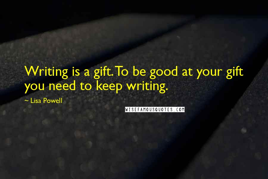 Lisa Powell quotes: Writing is a gift. To be good at your gift you need to keep writing.