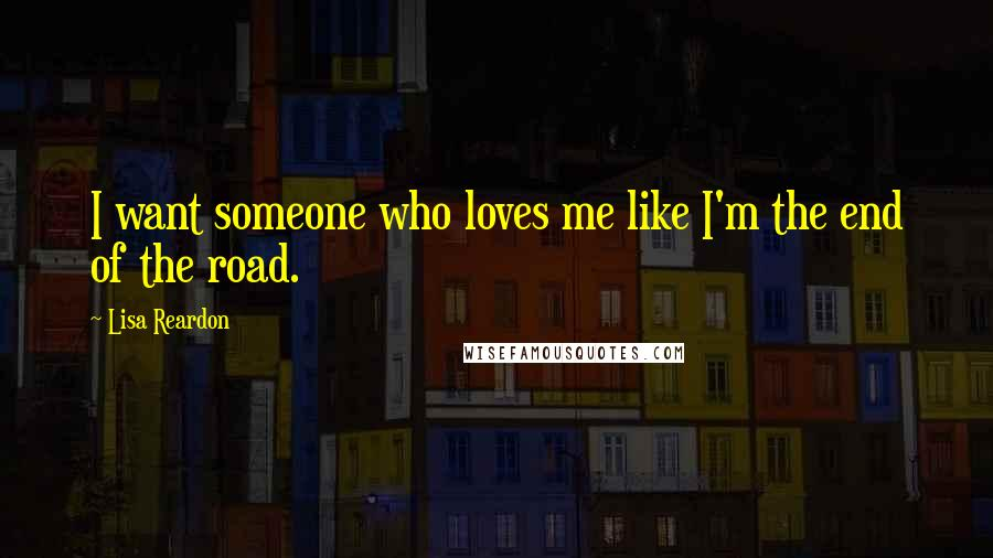 Lisa Reardon quotes: I want someone who loves me like I'm the end of the road.