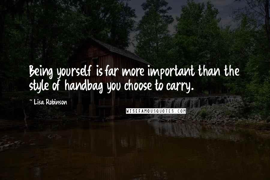 Lisa Robinson quotes: Being yourself is far more important than the style of handbag you choose to carry.