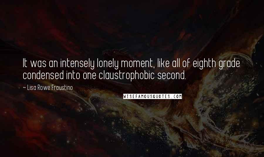 Lisa Rowe Fraustino quotes: It was an intensely lonely moment, like all of eighth grade condensed into one claustrophobic second.