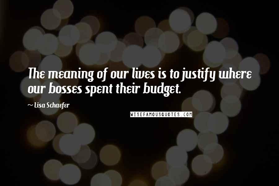Lisa Schaefer quotes: The meaning of our lives is to justify where our bosses spent their budget.