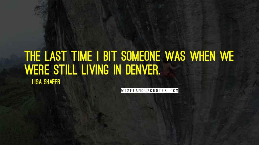 Lisa Shafer quotes: The last time I bit someone was when we were still living in Denver.