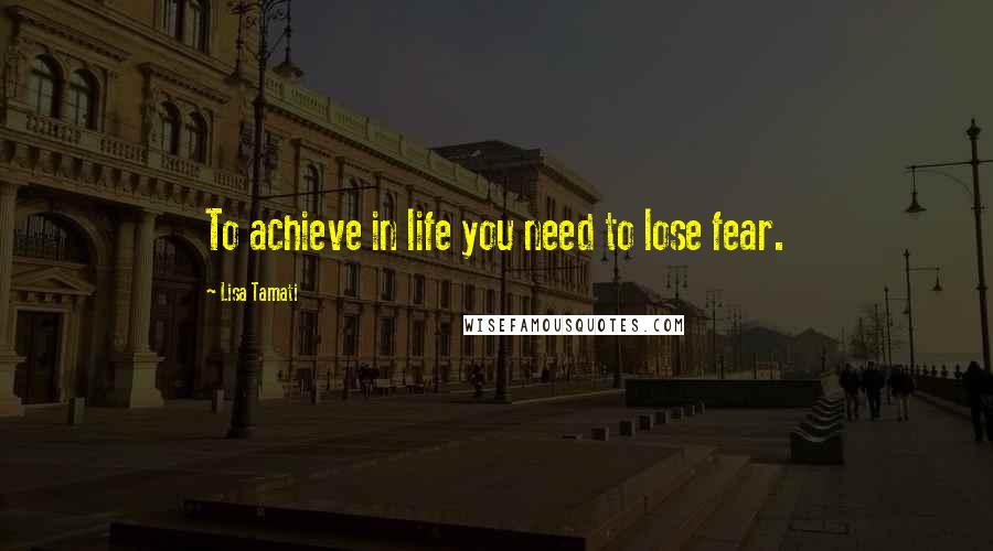 Lisa Tamati quotes: To achieve in life you need to lose fear.
