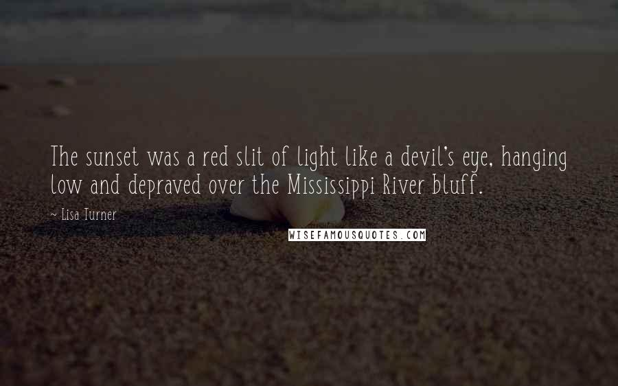 Lisa Turner quotes: The sunset was a red slit of light like a devil's eye, hanging low and depraved over the Mississippi River bluff.