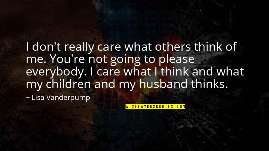 Lisa Vanderpump Quotes By Lisa Vanderpump: I don't really care what others think of