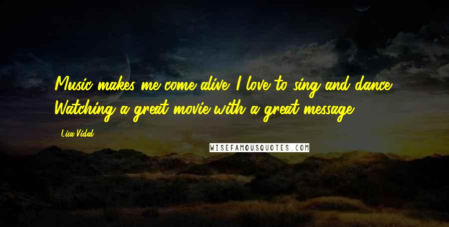 Lisa Vidal quotes: Music makes me come alive. I love to sing and dance! Watching a great movie with a great message.
